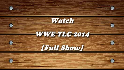 Watch WWE TLC 2014 Full Show!