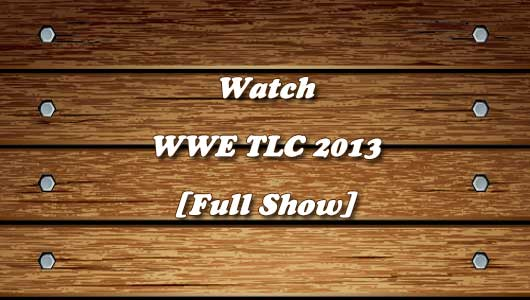 Watch WWE TLC 2013 Full Show!